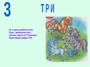 Ну а здесь резвятся пони, Пони – маленькие кони. Сколько здесь их? Посмотри…