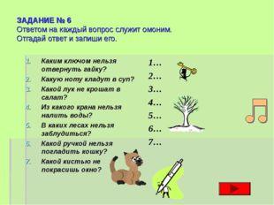 ЗАДАНИЕ № 6 Ответом на каждый вопрос служит омоним. Отгадай ответ и запиши ег