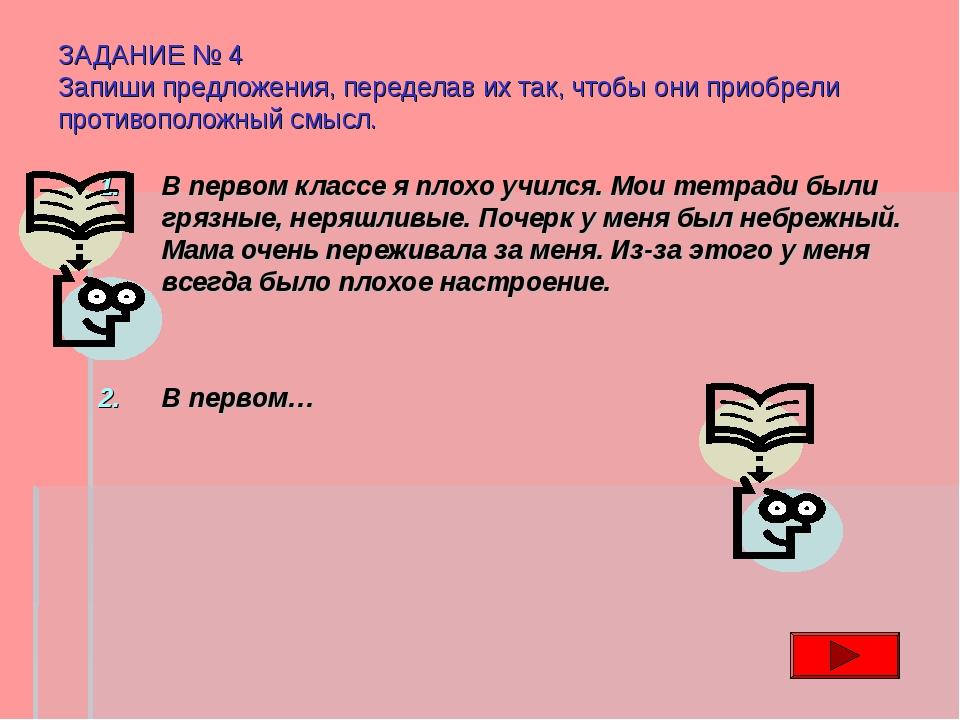 ЗАДАНИЕ № 4 Запиши предложения, переделав их так, чтобы они приобрели противо...