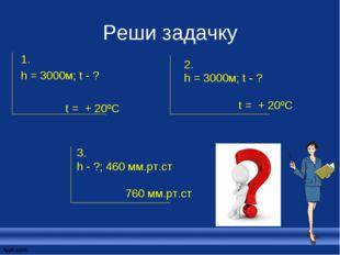 Реши задачку 1. h = 3000м; t - ? t = + 20ºC 3. h - ?; 460 мм.рт.ст 760 мм.рт.