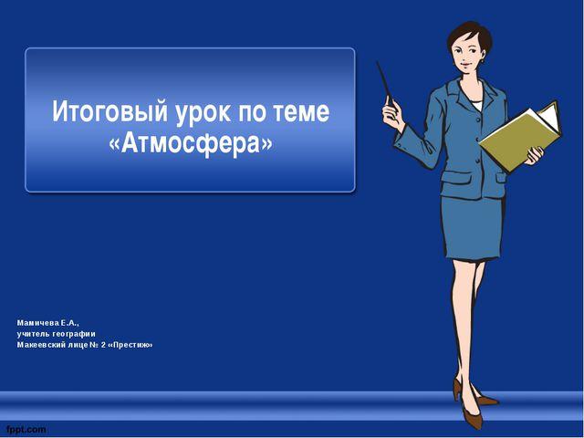 Итоговый урок по теме «Атмосфера» Мамичева Е.А., учитель географии Макеевски...
