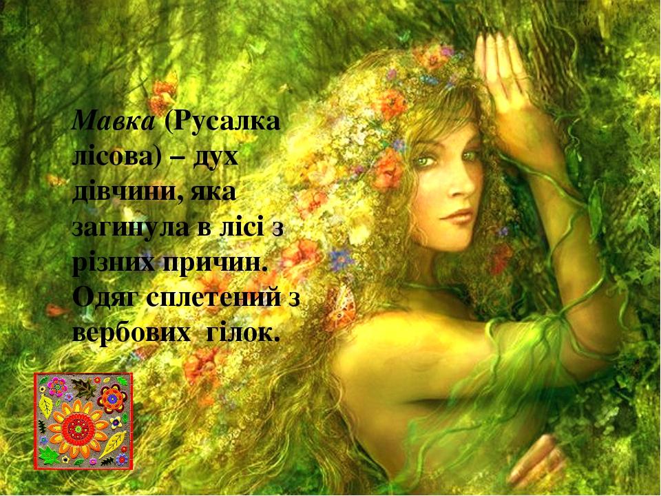 Мавка(Русалка лісова) – дух дівчини, яка загинула в лісі з різних причин. Од...