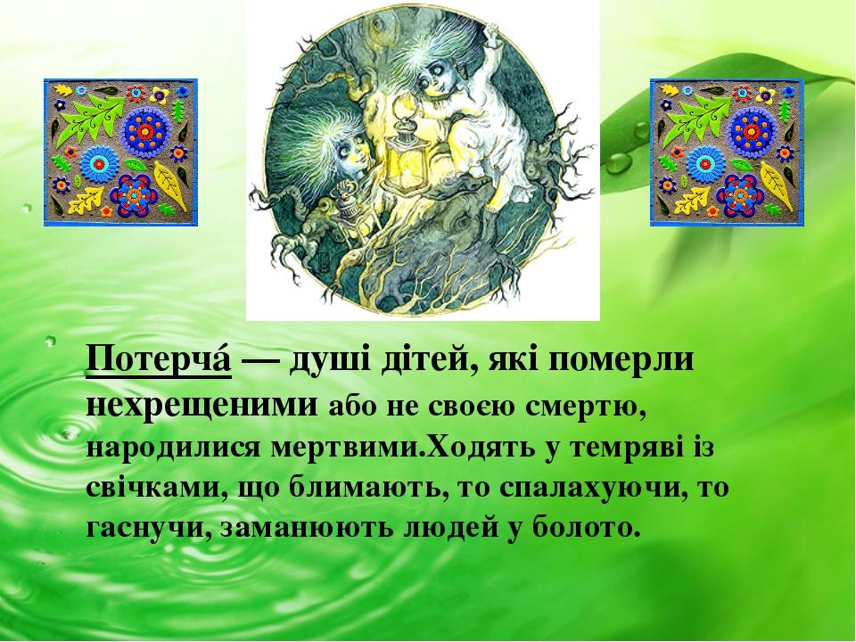 Потерчá— душі дітей, які померли нехрещеними або не своєю смертю, народилися...
