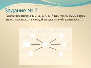 Задание № 7. Расставьте цифры 1, 2, 3, 4, 5, 6, 7 так, чтобы сумма трех чисел