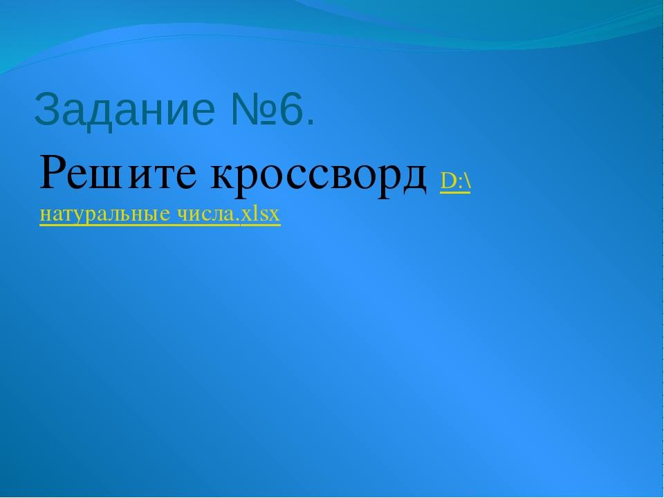 Задание №6. Решите кроссворд D:\натуральные числа.xlsx