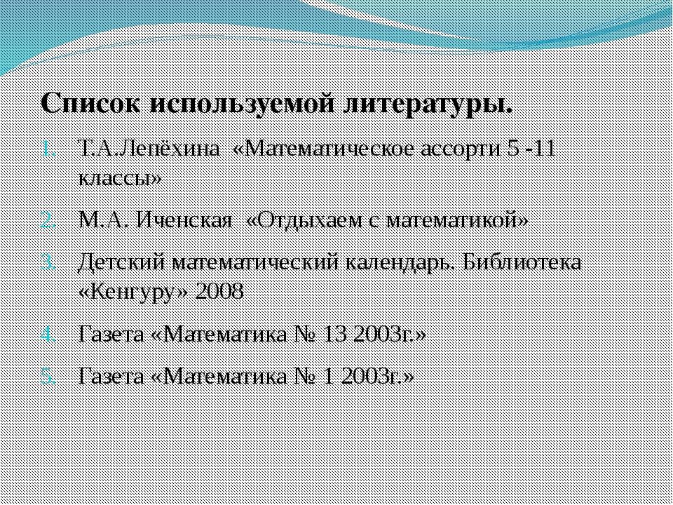 Список используемой литературы. Т.А.Лепёхина «Математическое ассорти 5 -11 кл...