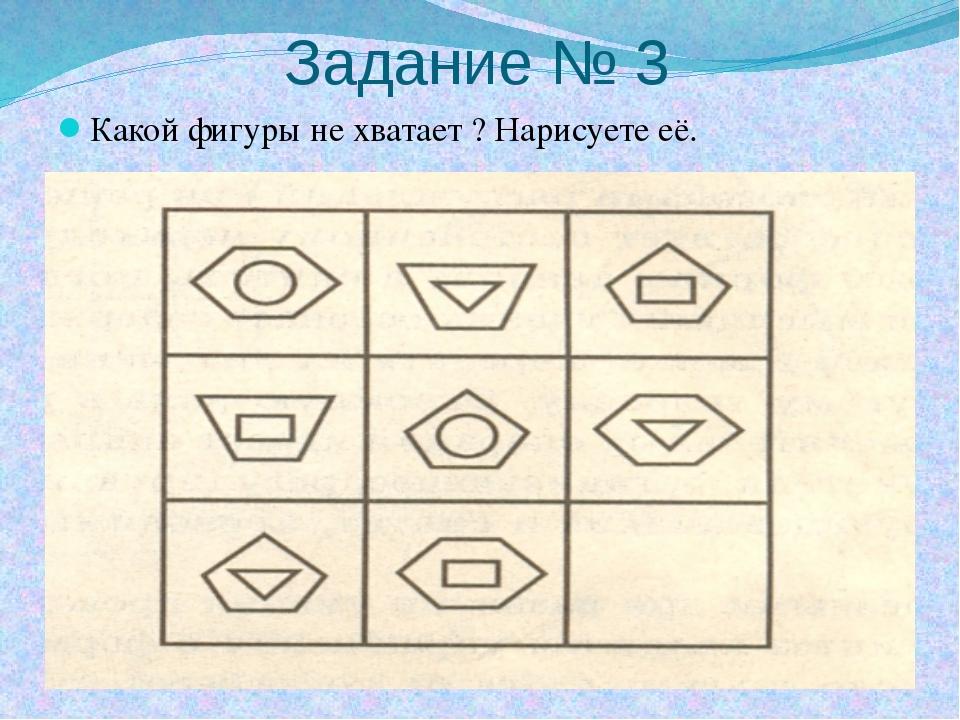 Задание № 3 Какой фигуры не хватает ? Нарисуете её.