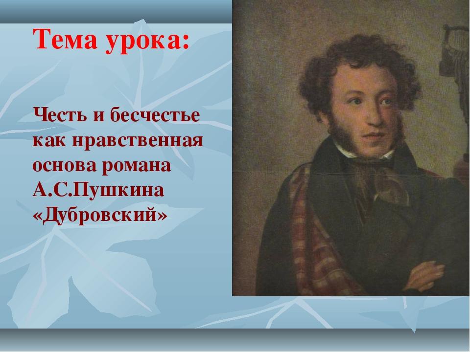 Тема урока: Честь и бесчестье как нравственная основа романа А.С.Пушкина «Дуб...