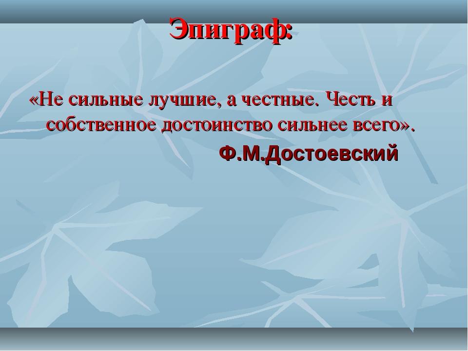 Эпиграф: «Не сильные лучшие, а честные. Честь и собственное достоинство сильн...