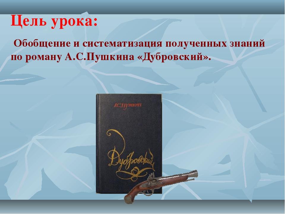Цель урока: Обобщение и систематизация полученных знаний по роману А.С.Пушкин...