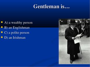 Gentleman is… А) a wealthy person B) an Englishman C) a polite person D) an I