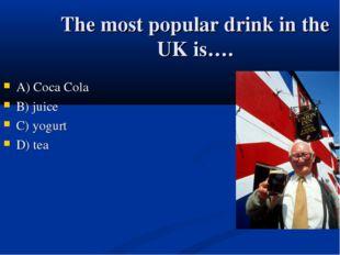 The most popular drink in the UK is…. А) Coca Cola B) juice C) yogurt D) tea