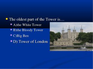 The oldest part of the Tower is… A)the White Tower B)the Bloody Tower C)Big B
