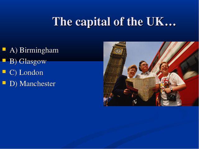 The capital of the UK… А) Birmingham B) Glasgow C) London D) Manchester