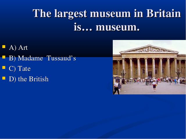 The largest museum in Britain is… museum. А) Art B) Madame Tussaud's C) Tate...