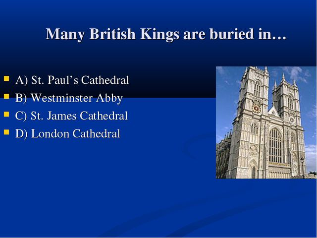 Many British Kings are buried in… А) St. Paul's Cathedral B) Westminster Abby...