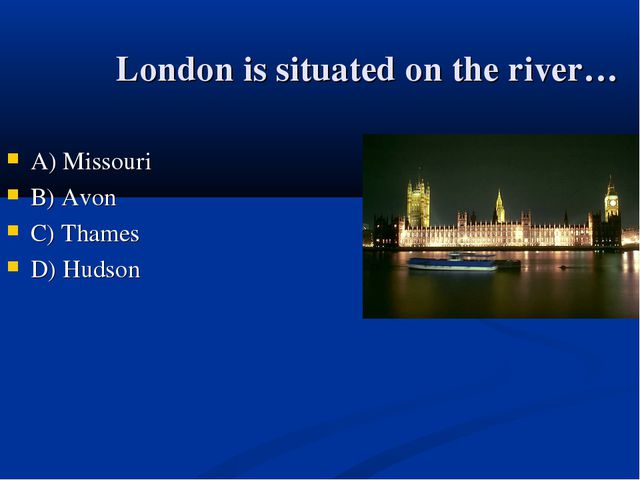 London is situated on the river… А) Missouri B) Avon C) Thames D) Hudson