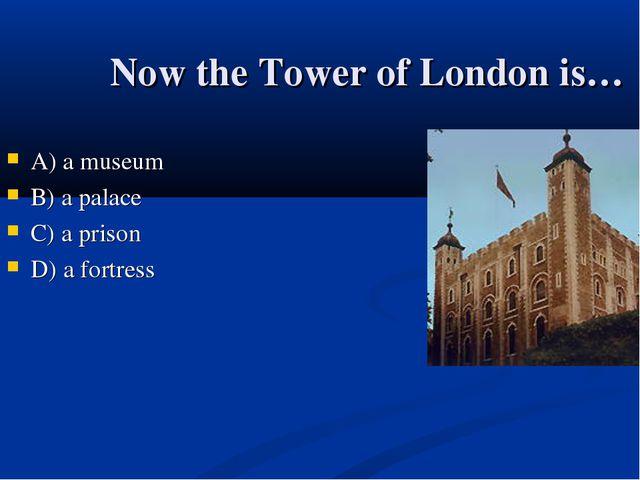 Now the Tower of London is… А) a museum B) a palace C) a prison D) a fortress