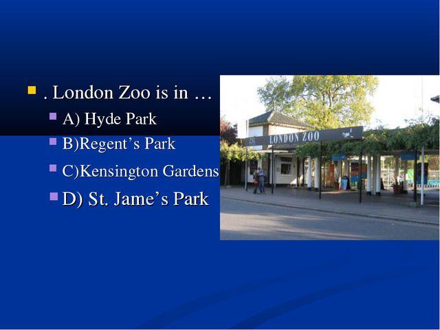 . London Zoo is in … A) Hyde Park B)Regent's Park C)Kensington Gardens D) St....