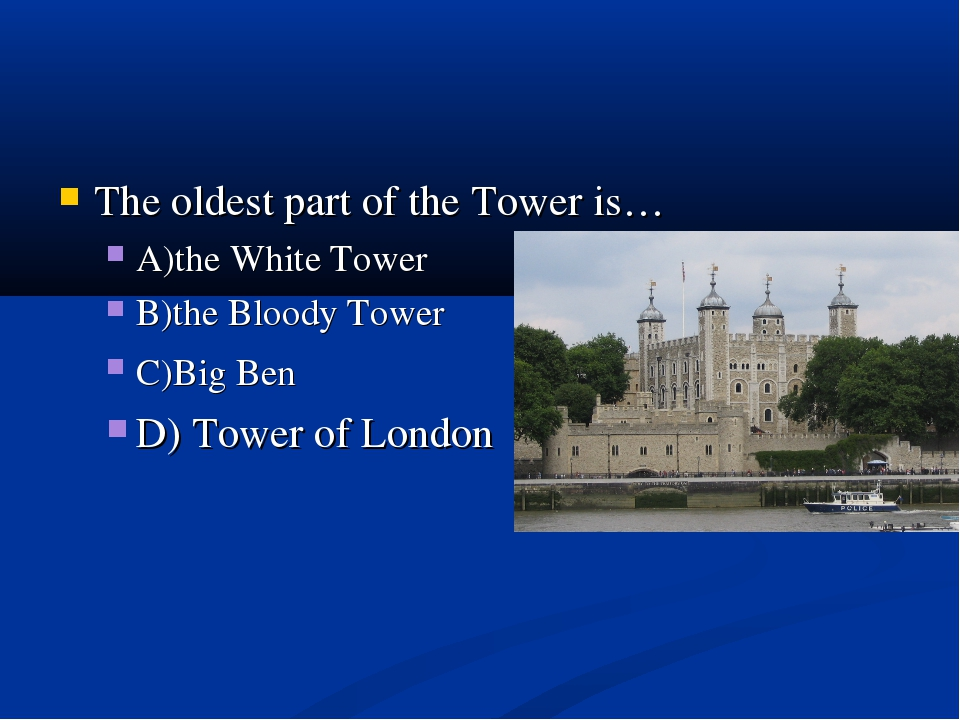 The oldest part of the Tower is… A)the White Tower B)the Bloody Tower C)Big B...