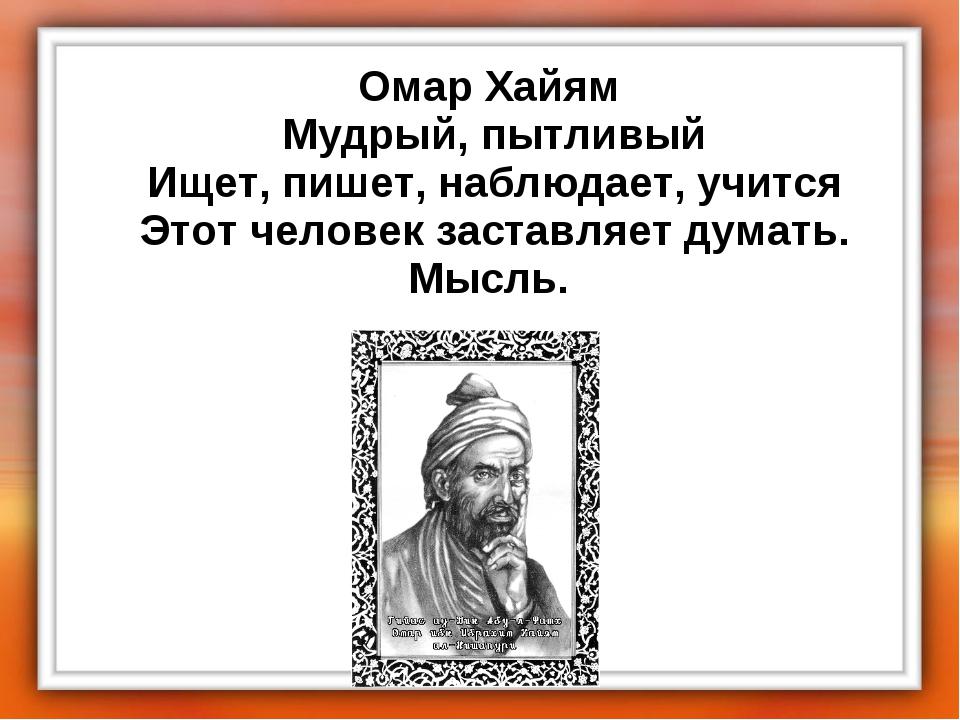 Омар Хайям Мудрый, пытливый Ищет, пишет, наблюдает, учится Этот человек за...