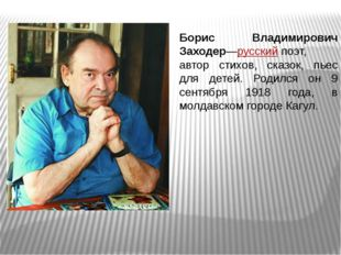 Борис Владимирович Заходер—русскийпоэт, автор стихов, сказок, пьес для детей