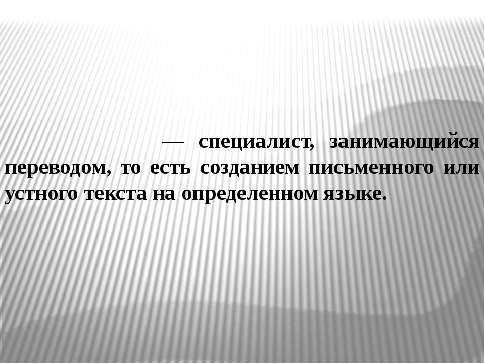 Перево́дчик — специалист, занимающийся переводом, то есть созданием письменно...
