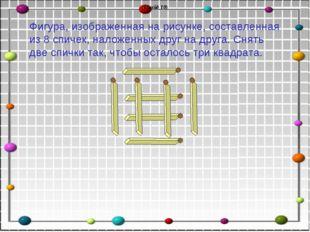 (Слайд 10) Фигура, изображенная на рисунке, составленная из 8 спичек, наложен