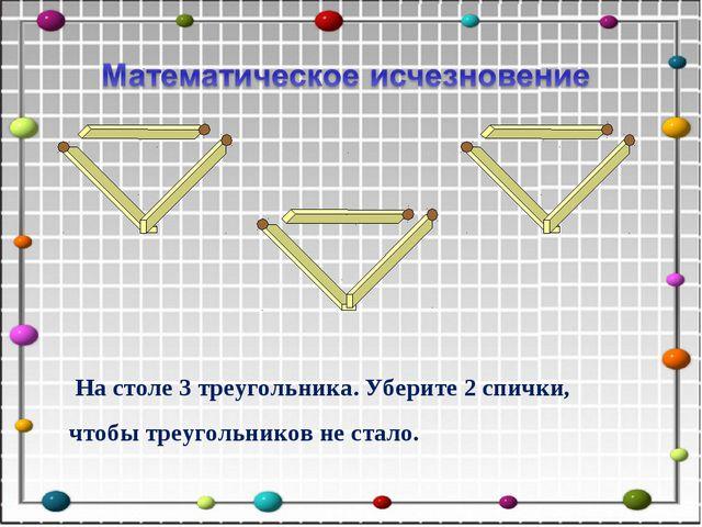 На столе 3 треугольника. Уберите 2 спички, чтобы треугольников не стало.
