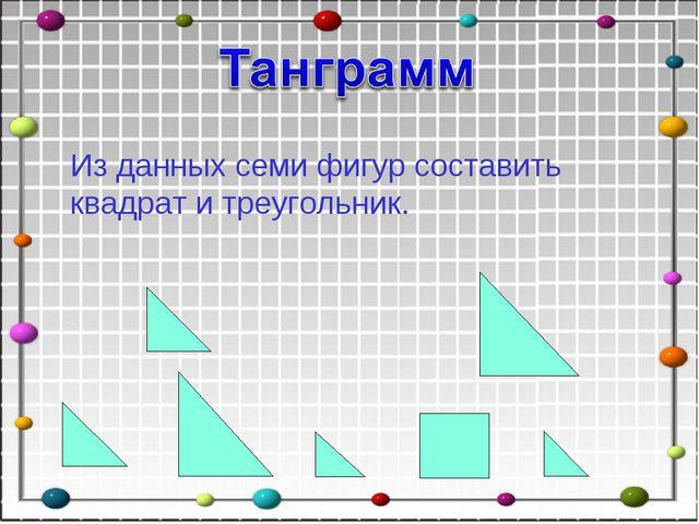 Из данных семи фигур составить квадрат и треугольник.