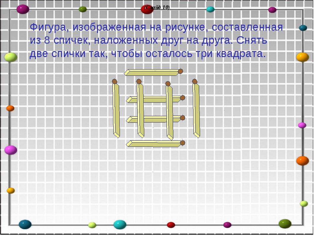 (Слайд 10) Фигура, изображенная на рисунке, составленная из 8 спичек, наложен...