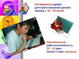 Оптимальное время для приготовления уроков - период с 15 - 16 часов Максималь