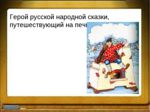 Герой русской народной сказки, путешествующий на печи?