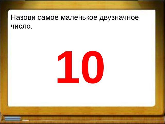 Назови самое маленькое двузначное число. 10