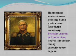 Настоящая жевательная резинка была изобретена благодаря военному. Генерал Ант