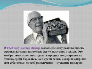 В 1928 году Уолтер Димер создал еще одну разновидность жвачки, которая позвол