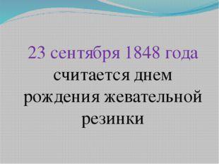 23 сентября 1848 года считается днем рождения жевательной резинки