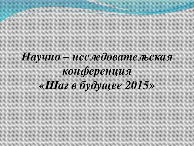 Научно – исследовательская конференция «Шаг в будущее 2015»