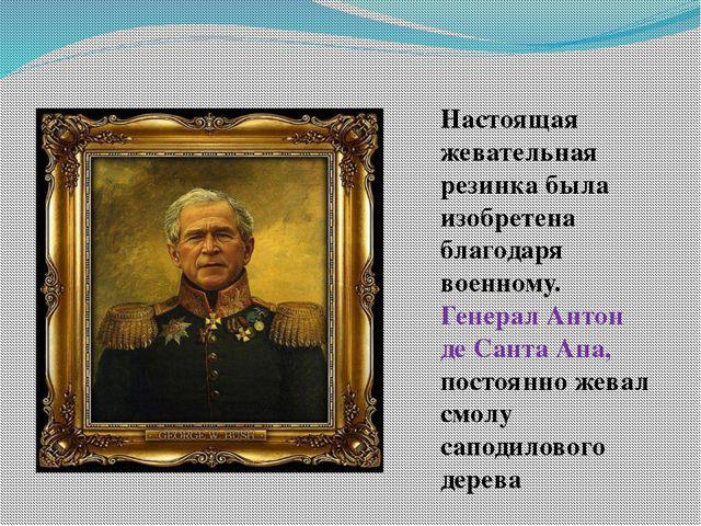 Настоящая жевательная резинка была изобретена благодаря военному. Генерал Ант...
