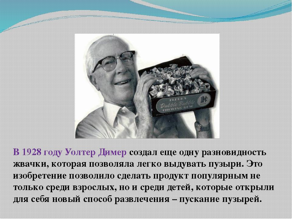 В 1928 году Уолтер Димер создал еще одну разновидность жвачки, которая позвол...