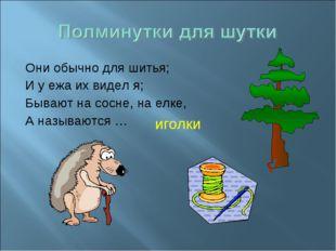 Они обычно для шитья; И у ежа их видел я; Бывают на сосне, на елке, А называю