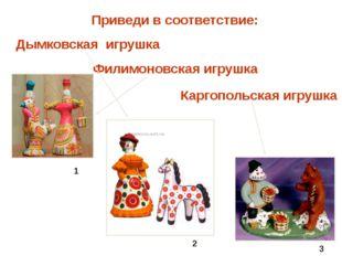 Приведи в соответствие: Филимоновская игрушка Каргопольская игрушка Дымковска