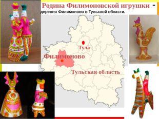 Родина Филимоновской игрушки - Тула Филимоново Тульская область деревня Фили