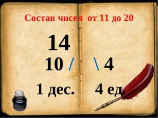 Состав чисел от 11 до 20 14 10 / \ 4 1 дес. 4 ед.