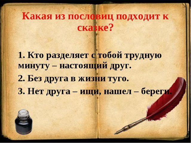 Какая из пословиц подходит к сказке? 1. Кто разделяет с тобой трудную минуту...