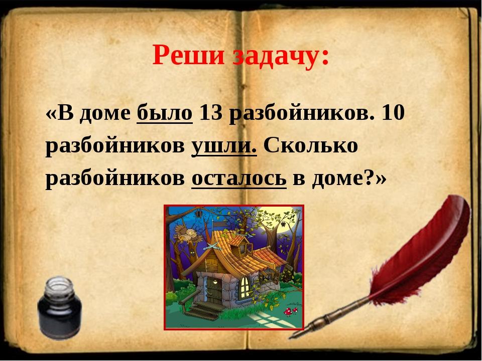 Реши задачу: «В доме было 13 разбойников. 10 разбойников ушли. Сколько разбой...
