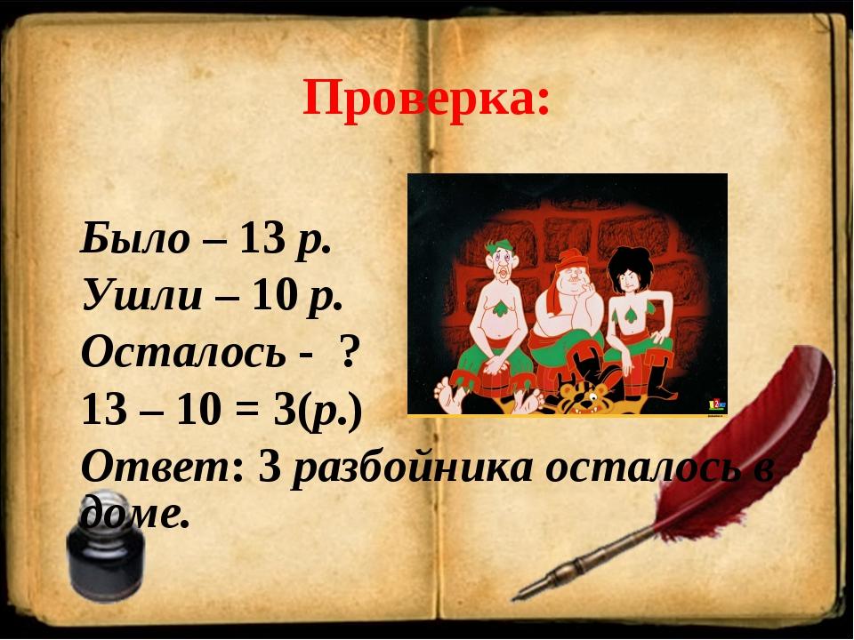 Проверка: Было – 13 р. Ушли – 10 р. Осталось - ? 13 – 10 = 3(р.) Ответ: 3 раз...