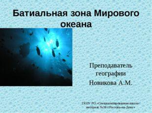 Батиальная зона Мирового океана Преподаватель географии Новикова А.М. ГКОУ РО