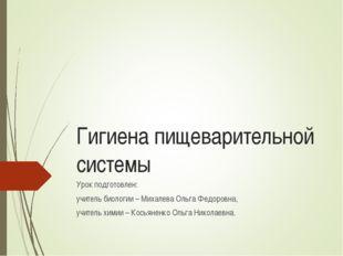 Гигиена пищеварительной системы Урок подготовлен: учитель биологии – Михалева