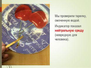 Мы проверили тарелку, смоченную водой. Индикатор показал нейтральную среду